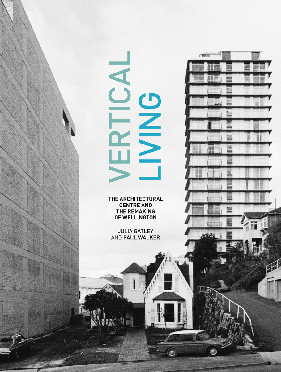 Vertical Living: The Architectural Centre and the Remaking of Wellington by Julia Gatley and Paul Walker