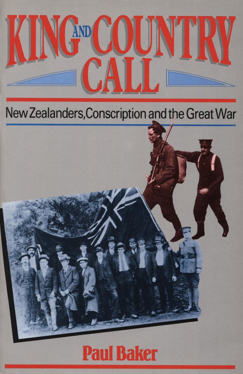 King and Country Call: New Zealanders, Conscription and the Great War by Paul Baker