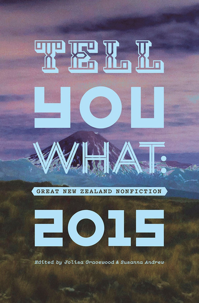 Tell You What: Great New Zealand Nonfiction 2015 by Jolisa Gracewood and Susanna Andrew