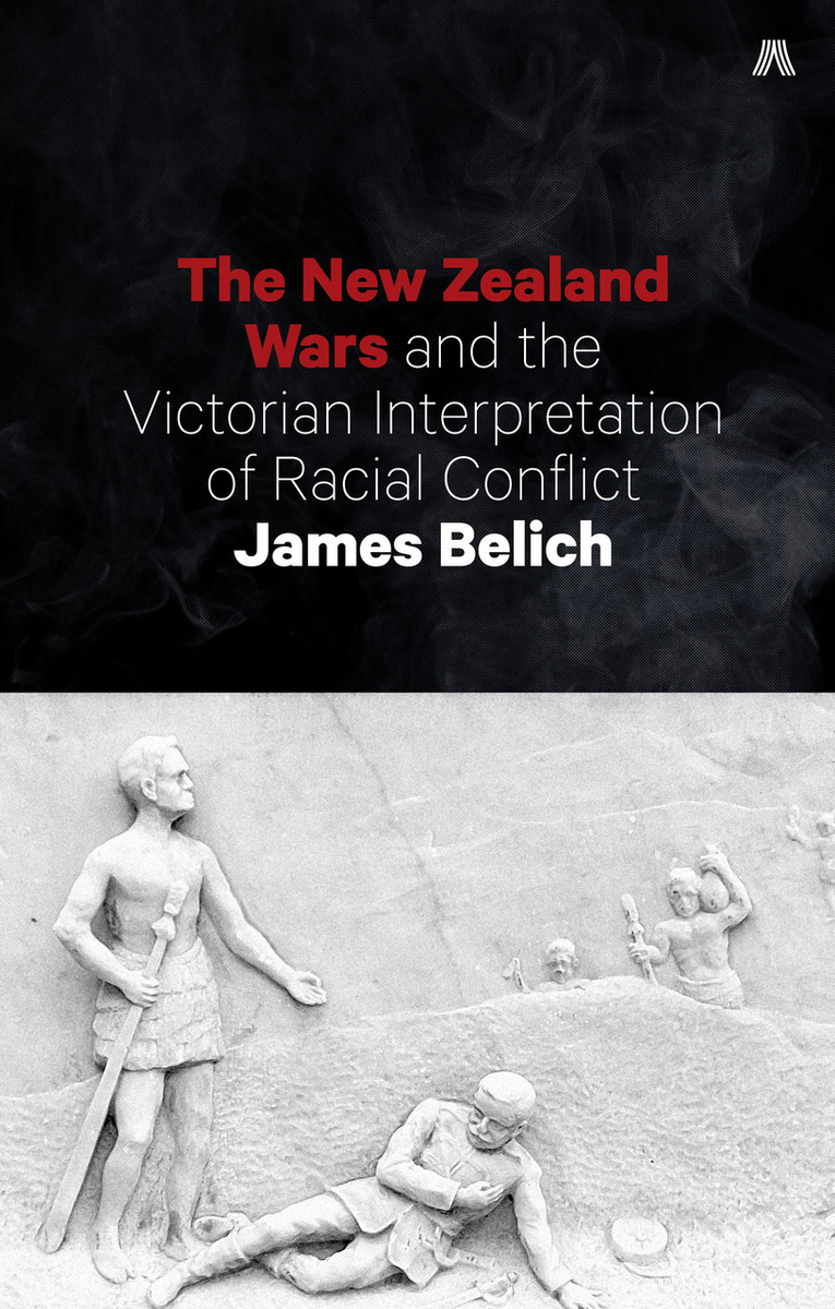 The New Zealand Wars and the Victorian Interpretation of Racial Conflict by James Belich