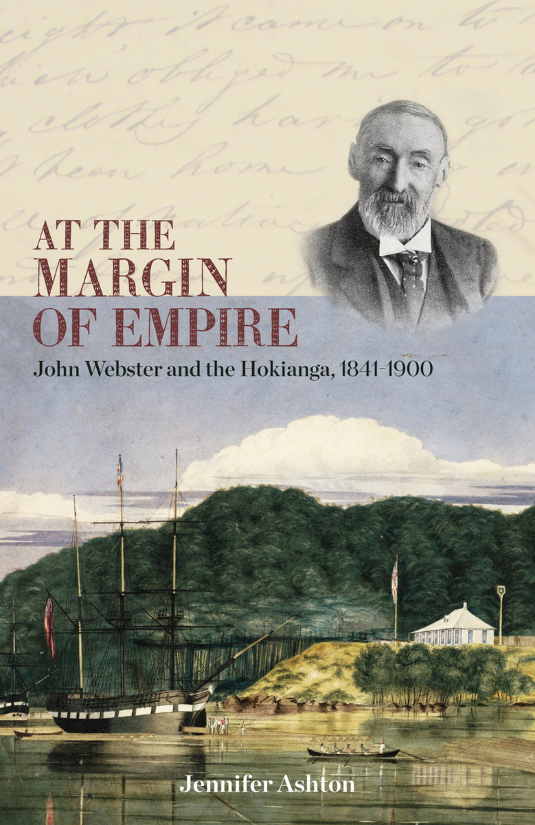 At the Margin of Empire: John Webster and Hokianga, 1841–1900 by Jennifer Ashton