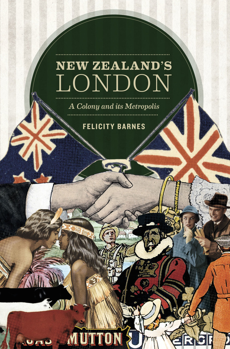 New Zealand's London: A Colony and its Metropolis by Felicity Barnes
