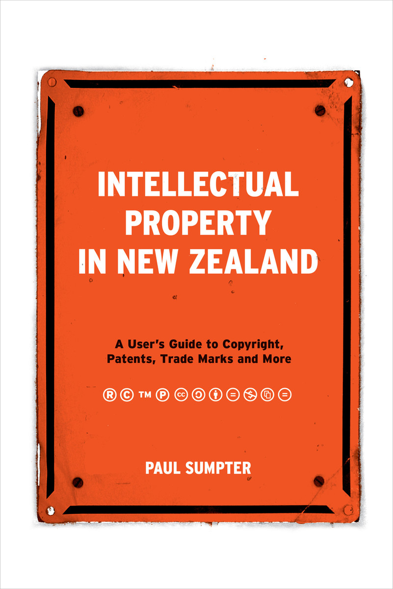 Intellectual Property in New Zealand: A User's Guide to Copyright, Patents, Trade Marks and More by Paul Sumpter