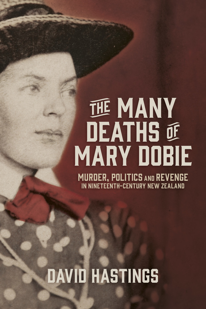The Many Deaths of Mary Dobie: Murder, Politics and Revenge in Nineteenth-Century New Zealand by David Hastings