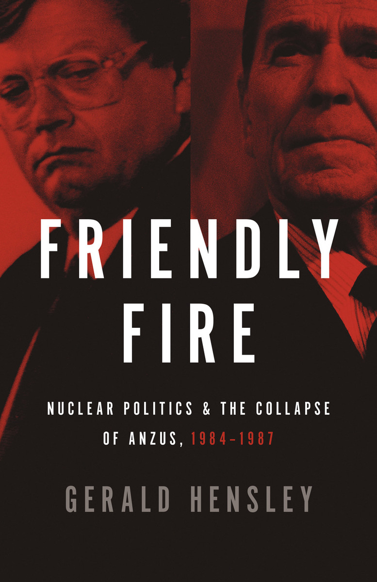 Friendly Fire: Nuclear Politics and the Collapse of ANZUS, 1984–1987 by Gerald Hensley