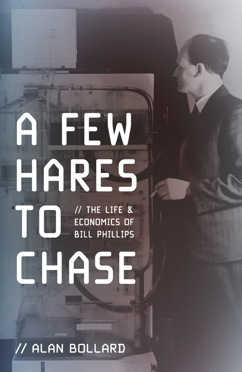 A Few Hares to Chase: The Life and Economics of Bill Phillips by Alan Bollard