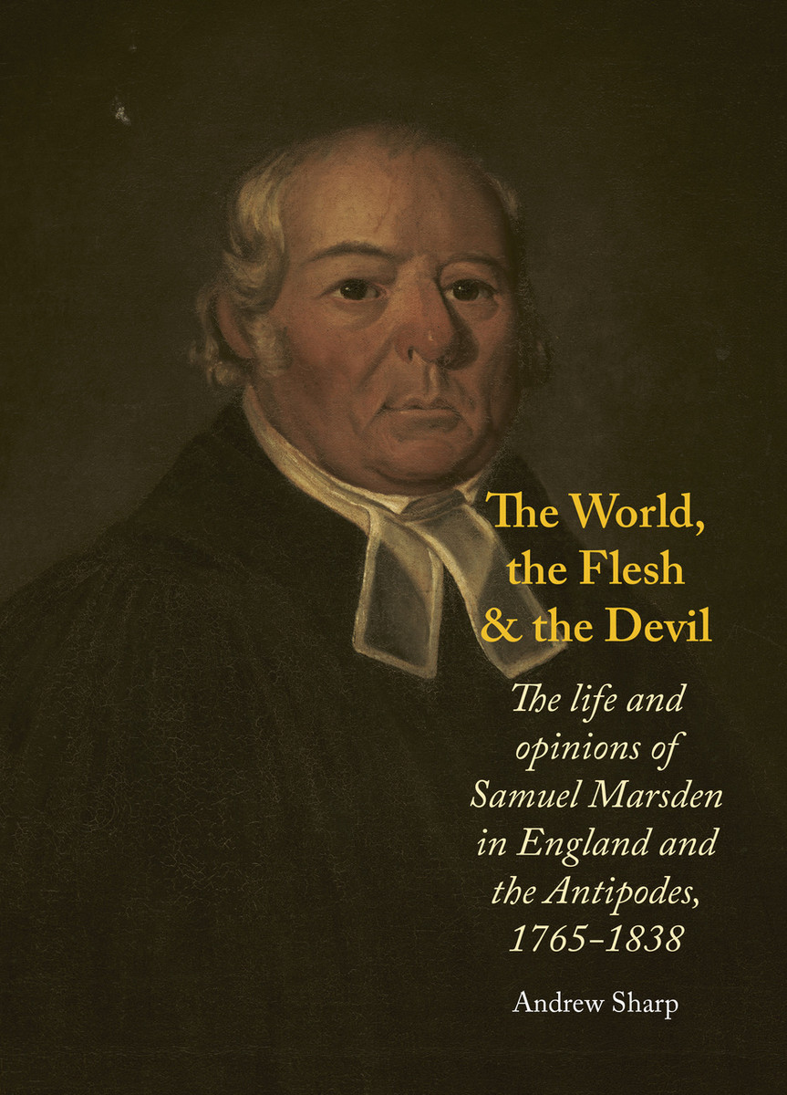 The World, the Flesh and the Devil: The Life and Opinions of Samuel Marsden in England and the Antipodes, 1765 – 1838 by Andrew Sharp