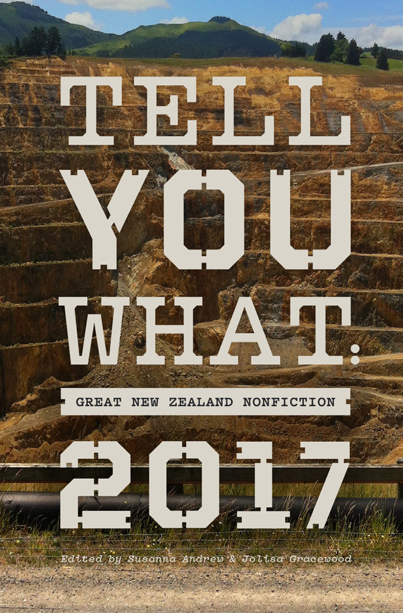 Tell You What: Great New Zealand Nonfiction 2017 Edited by Susanna Andrew & Jolisa Gracewood