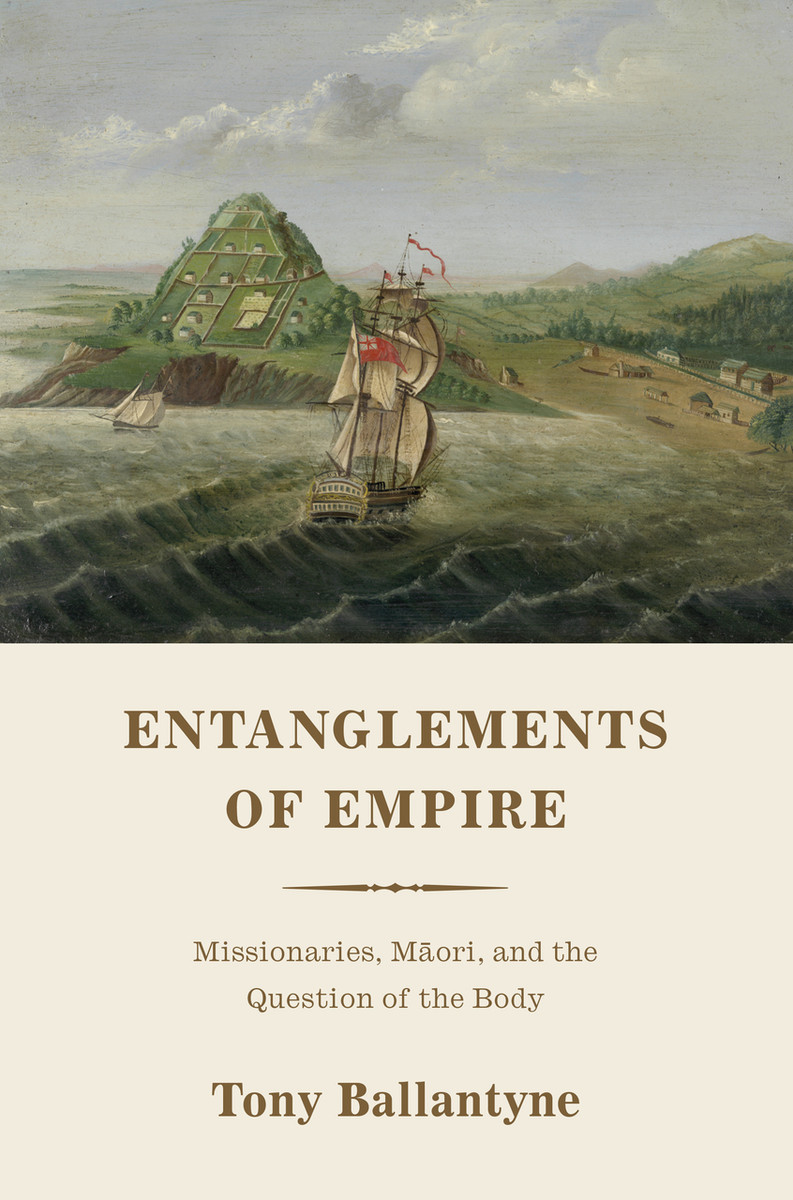 Entanglements of Empire: Missionaries, Maori, and the Question of the Body by Tony Ballantyne