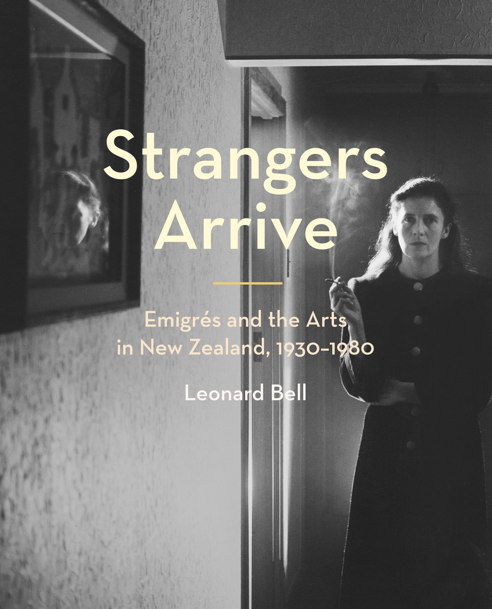 Strangers Arrive: Emigrés and the Arts in New Zealand, 1930–1980 by Leonard Bell