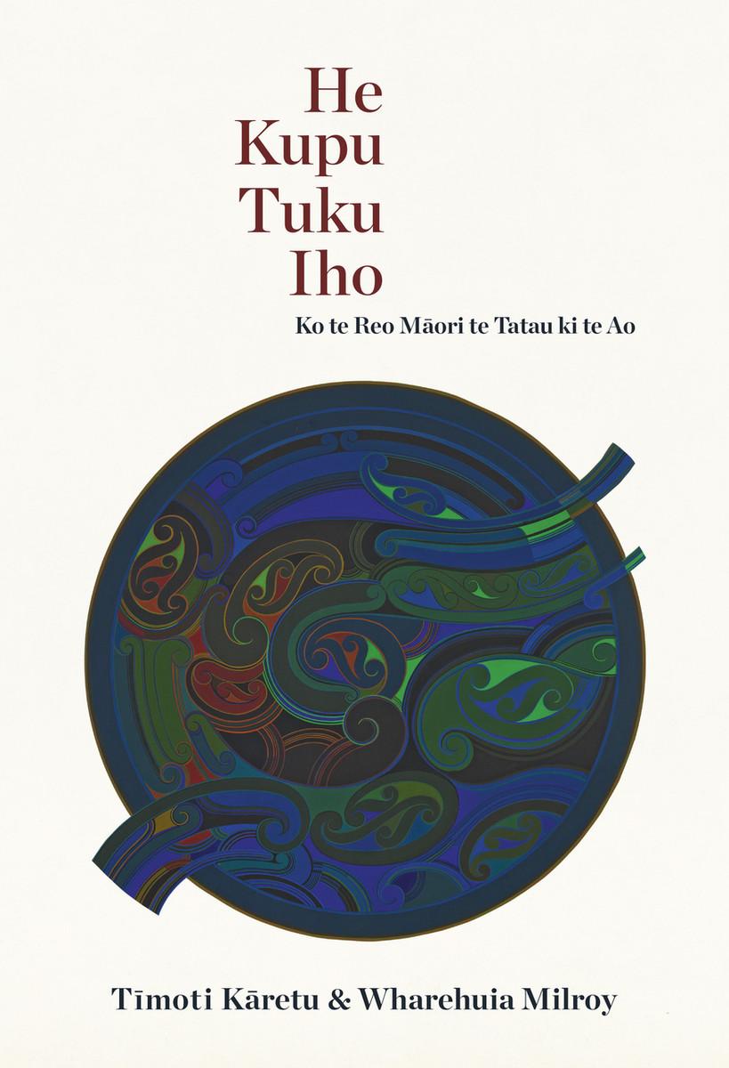 He Kupu Tuku Iho: Ko te Reo Māori te Tatau ki te Ao by Tīmoti Kāretu and Wharehuia Milroy