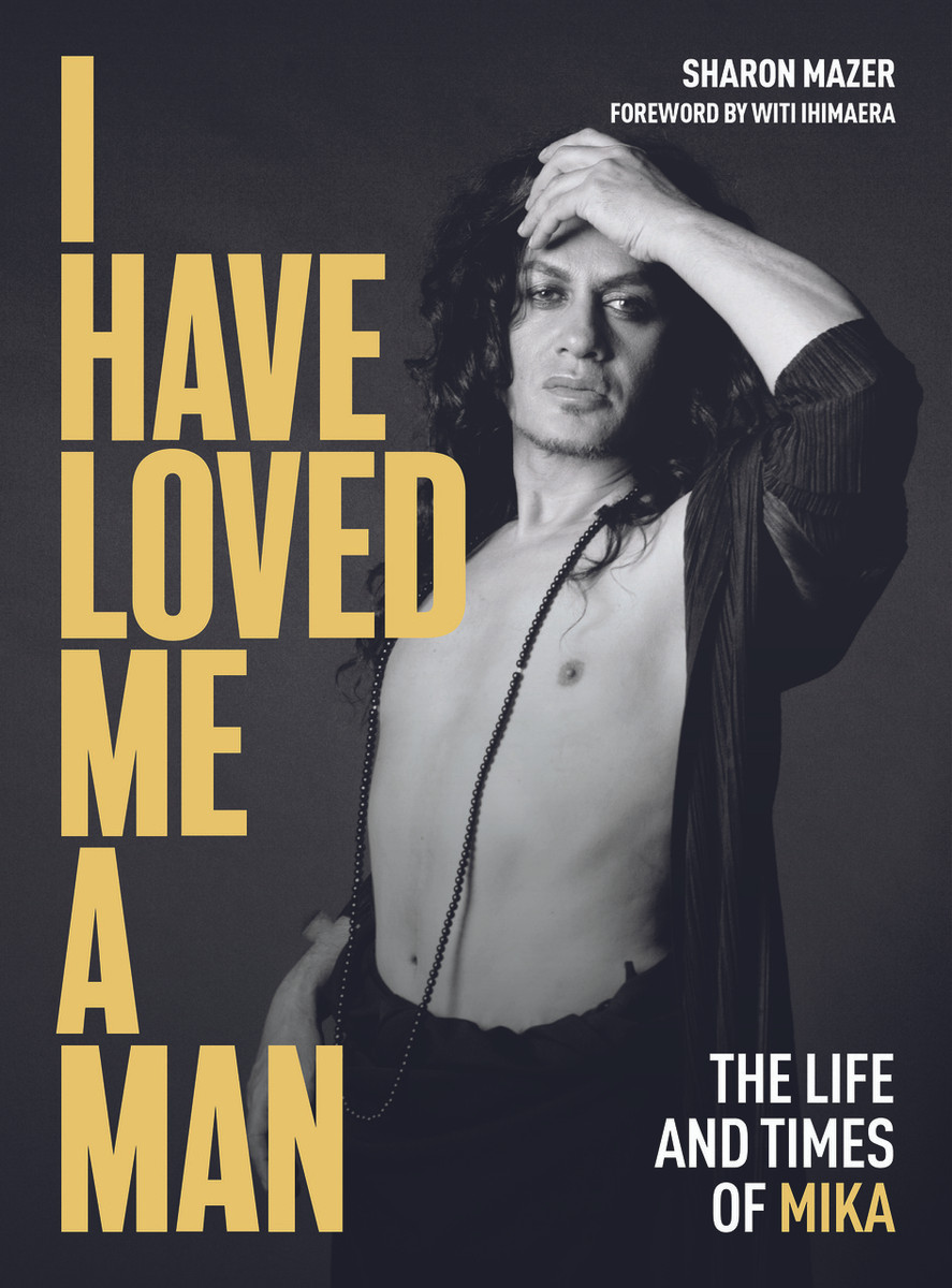 I Have Loved Me a Man: The Life and Times of Mika by Sharon Mazer. With a Foreword by Witi Ihimaera