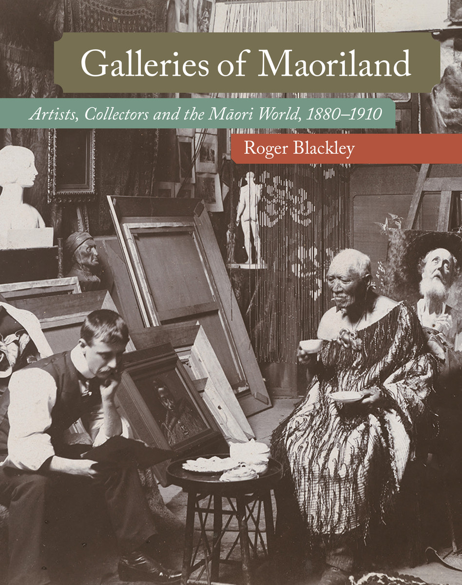 Galleries of Maoriland: Artists, Collectors and the Māori World, 1880–1910 by Roger Blackley
