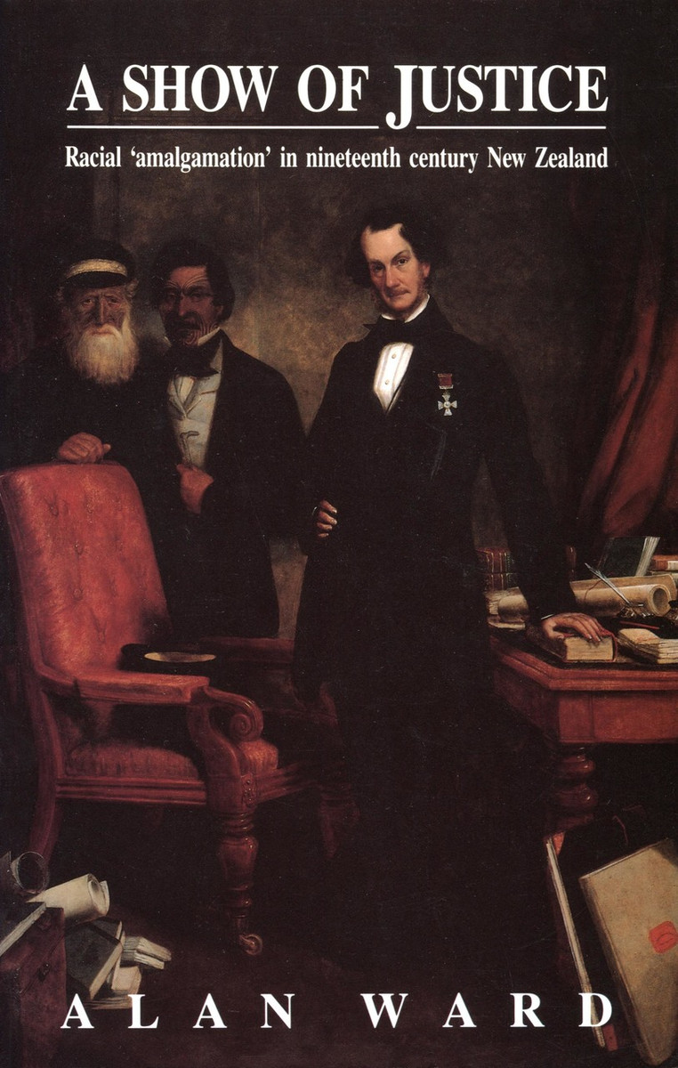 A Show of Justice: Racial 'Amalgamation' in Nineteenth Century New Zealand by Alan Ward