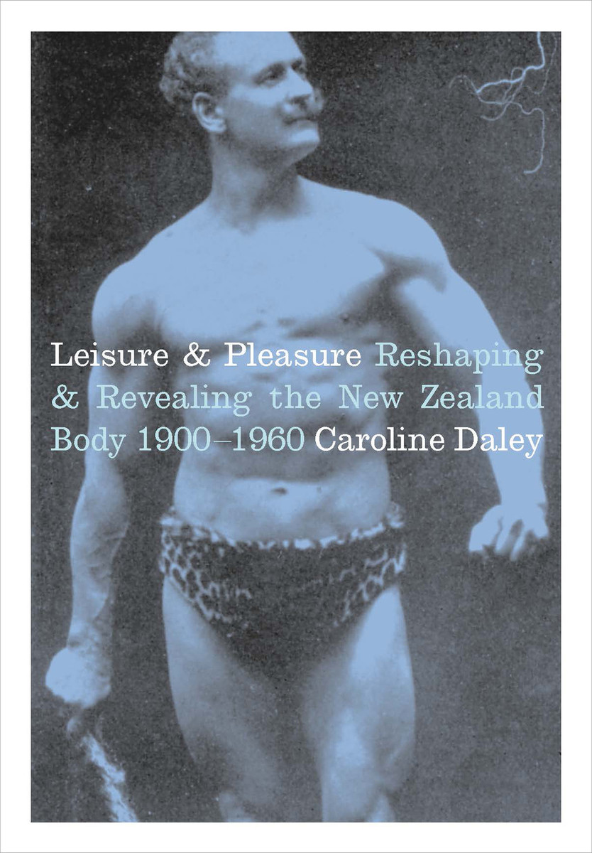 Leisure and Pleasure: Reshaping and Revealing the New Zealand Body 1900–1960 by Caroline Daley