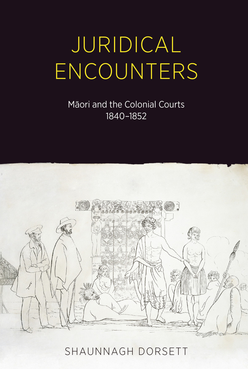 Juridical Encounters: Māori and the Colonial Courts, 1840-1852 by Shaunnagh Dorsett