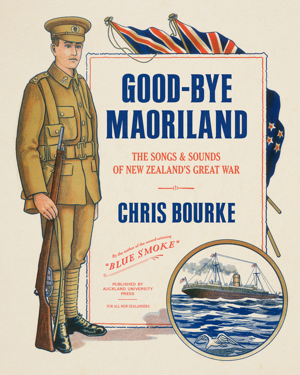 Good-bye Maoriland: The Songs and Sounds of New Zealand's Great War by Chris Bourke