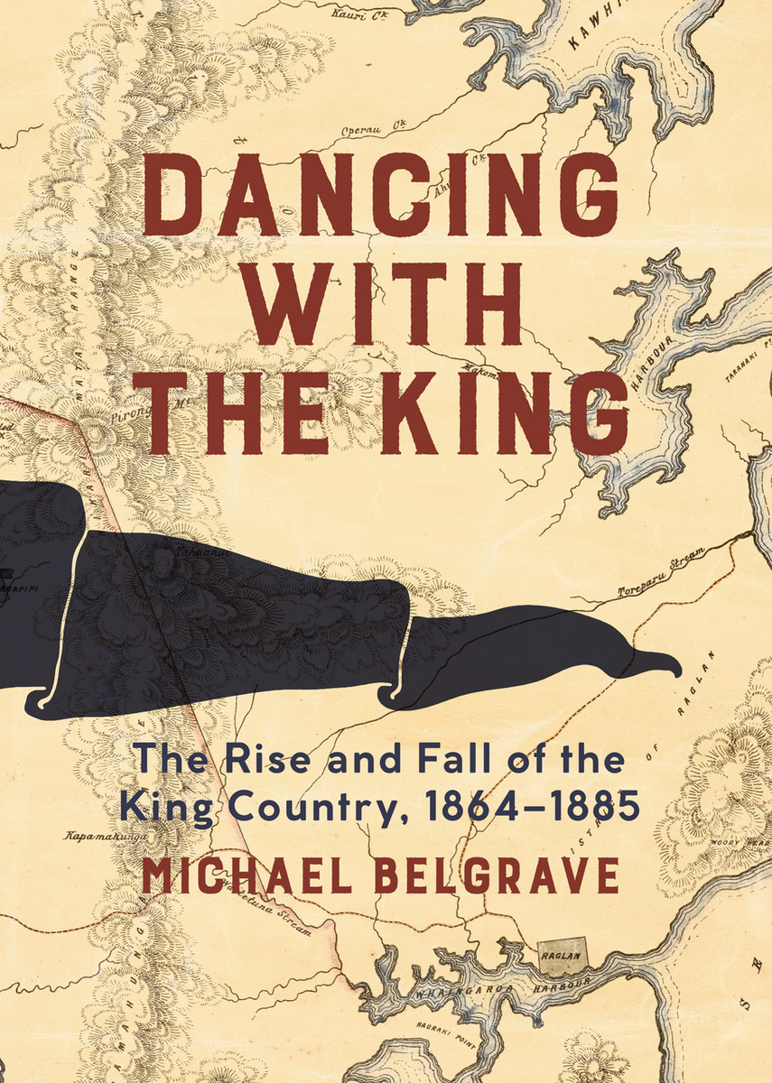 Dancing with the King: The Rise and Fall of the King Country, 1864–1885 by Michael Belgrave