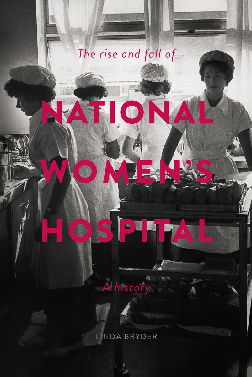 The Rise and Fall of National Women's Hospital: A History by Linda Bryder