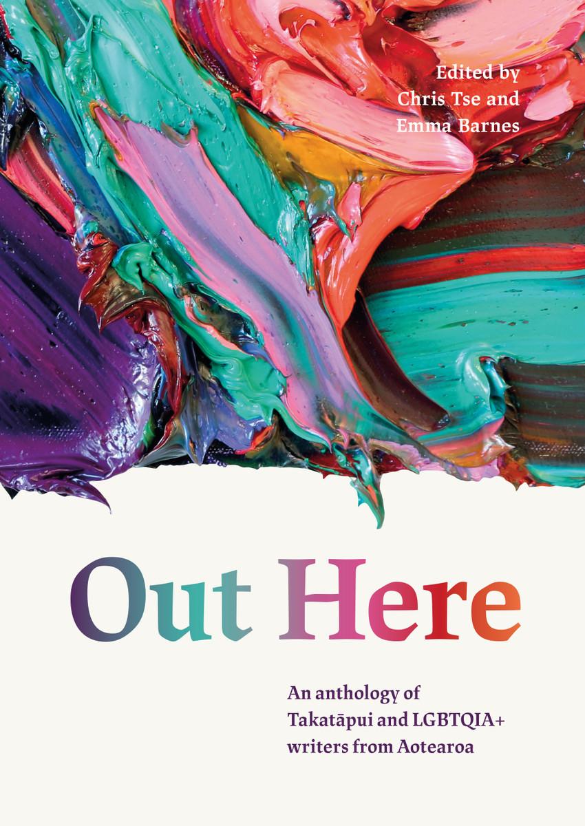 Out Here: An Anthology of Takatāpui and LGBTQIA+ Writers from Aotearoa, edited by Chris Tse and Emma Barnes