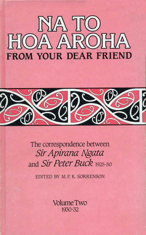 Na to Hoa Aroha, from Your Dear Friend: the Correspondence of Sir Apirana Ngata and Sir Peter Buck, 1925–50 (Volume II, 1930–32) Edited by M. P. K. Sorrenson