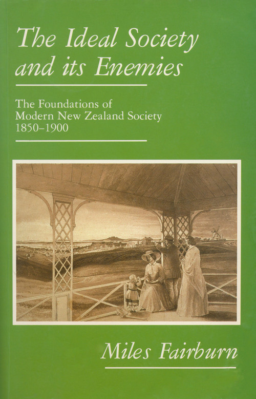 The Ideal Society and its Enemies: The Foundations of Modern New Zealand Society 1850–1900 by Miles Fairburn