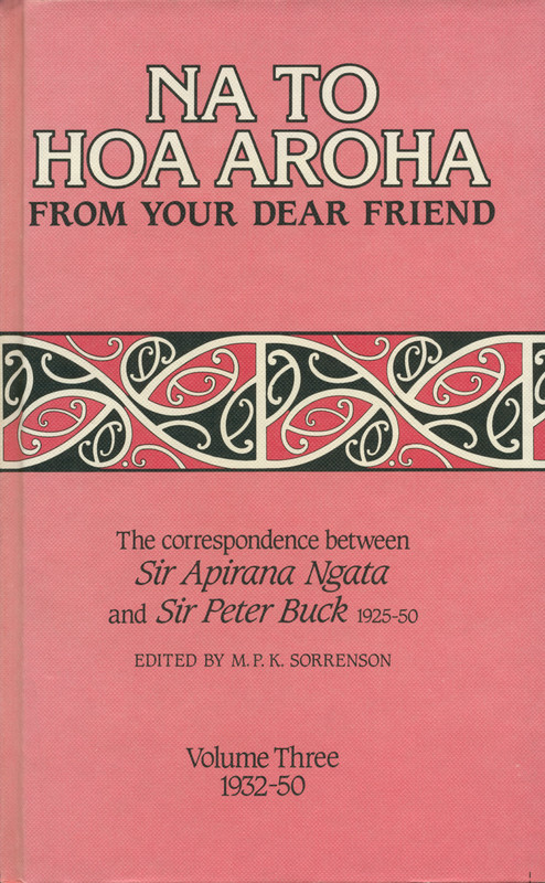 Na to Hoa Aroha, from Your Dear Friend: the Correspondence of Sir Apirana Ngata and Sir Peter Buck, 1925–50 (Volume III, 1932–50) Edited by M. P. K. Sorrenson