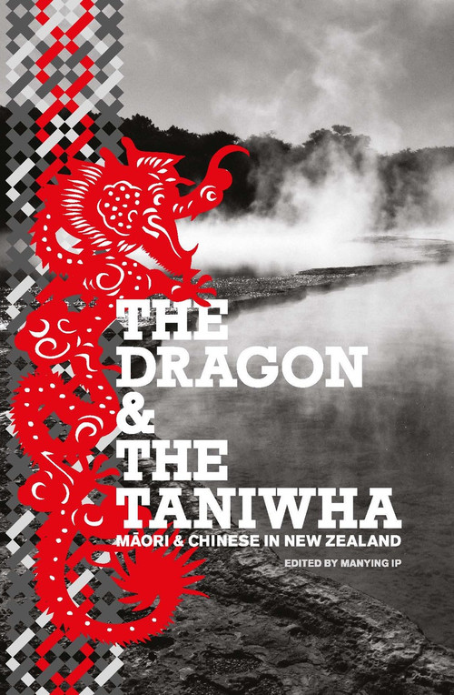 The Dragon and the Taniwha: Māori and Chinese in New Zealand Edited by Manying Ip