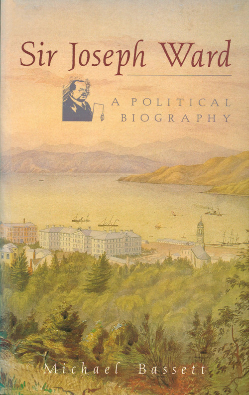 Sir Joseph Ward: A Political Biography by Michael Bassett