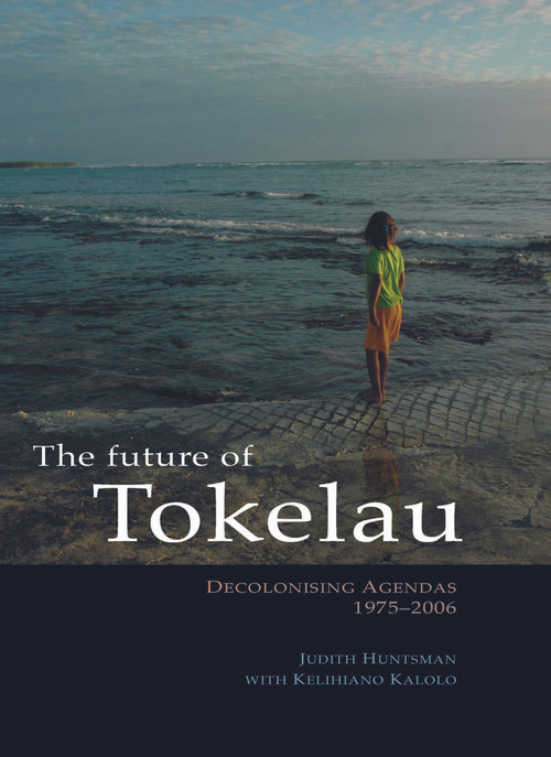 The Future of Tokelau: Decolonising Agendas, 1975–2006 by Judith Huntsman, with Kelihiano Kalolo
