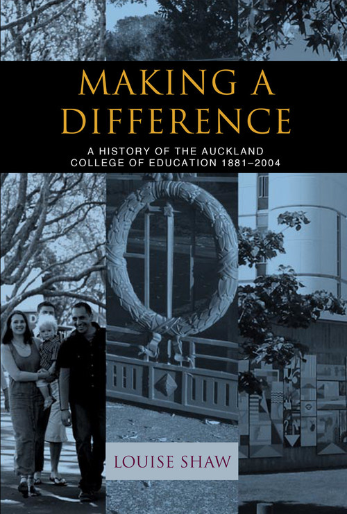 Making a Difference: A History of the Auckland College of Education 1881–2004 by Louise Shaw