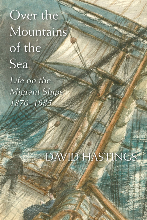 Over the Mountains of the Sea: Life on the Migrant Ships 1870–1885 by David Hastings
