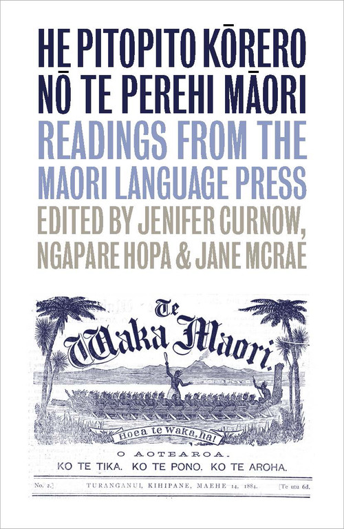 He Pitopito Kōrero nō te Perehi Māori: Readings from the Māori-Language Press Edited by Jenifer Curnow, Jane McRae & Ngapare Hopa
