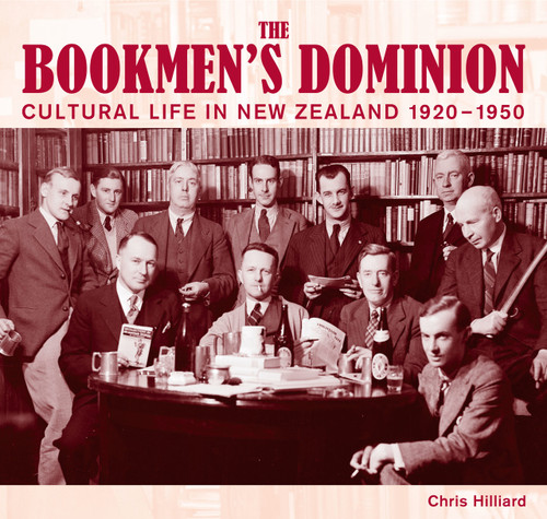 The Bookmen's Dominion: Cultural Life in New Zealand 1920–1950 by Chris Hilliard