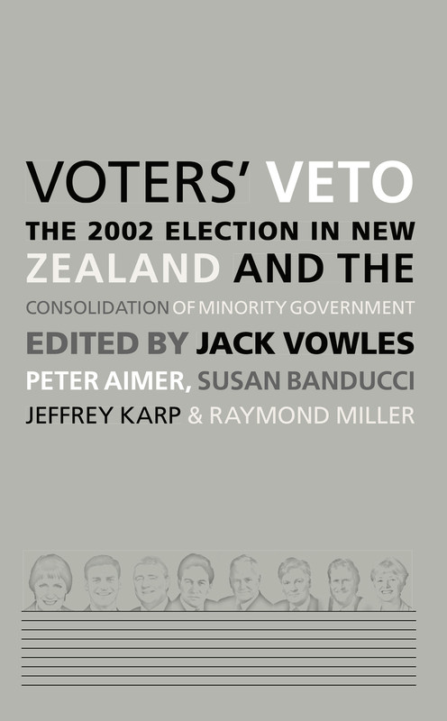 Voters' Veto: The 2002 Election in New Zealand and the Consolidation of Minority Government Edited by Jack Vowles, Peter Aimer, Susan Banducci, Jeffrey Karp & Raymond Miller
