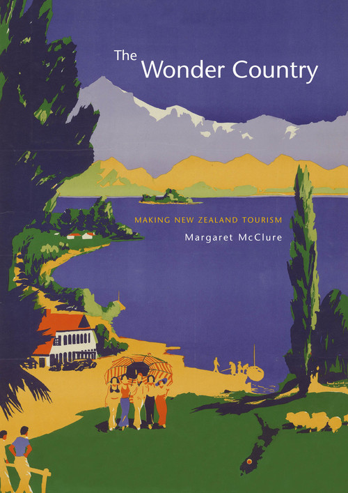 The Wonder Country: Making New Zealand Tourism by Margaret McClure