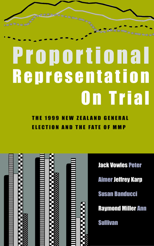 Proportional Representation on Trial: The 1999 New Zealand General Election and the Fate of MMP by Jack Vowles, Peter Aimer, Jeffrey Karp, Susan Banducci, Raymond Miller & Ann Sullivan
