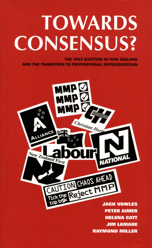 Towards Consensus?: The 1993 Election and Referendum in New Zealand and the Transition to Proportional Representation by Jack Vowles, Peter Aimer, Helena Catt, Jim Lamare & Raymond Miller