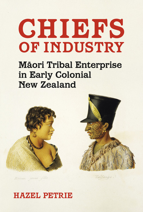 Chiefs of Industry: Māori Tribal Enterprise in Early Colonial New Zealand by Hazel Petrie