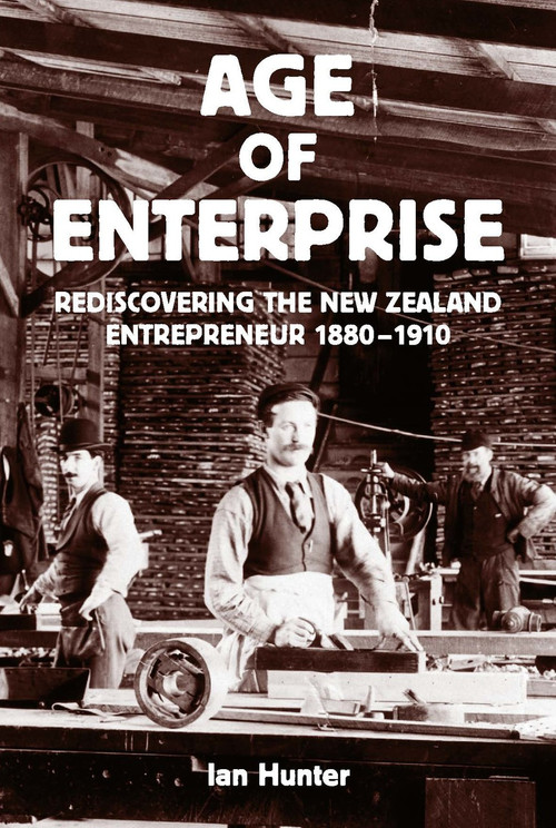 The Age of Enterprise: Rediscovering the New Zealand Entrepreneur 1880–1910 by Ian Hunter