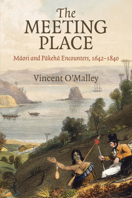 The Meeting Place: Maori and Pakeha Encounters, 1642–1840 by Vincent O'Malley