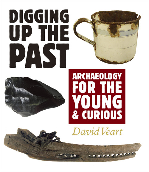 Digging up the Past: Archaeology for the Young and Curious by David Veart