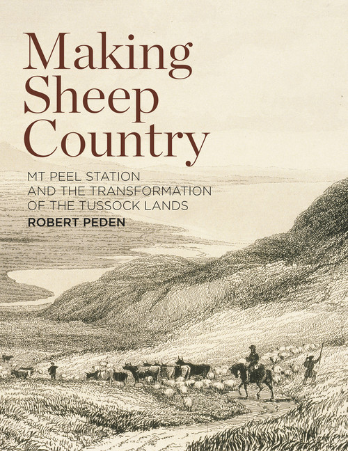 Making Sheep Country: Mt Peel Station and the Transformation of the Tussock Lands by Robert Peden