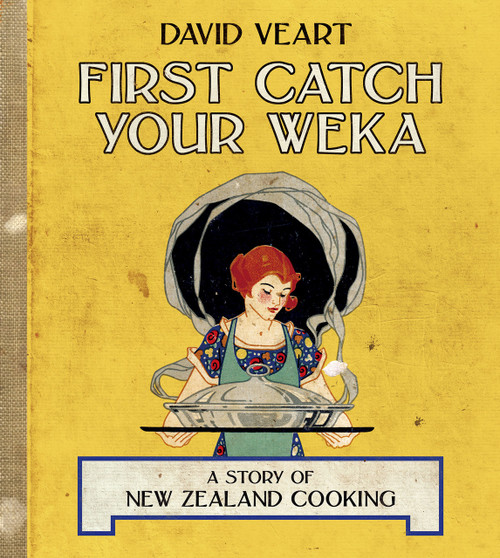 First Catch Your Weka: A Story of New Zealand Cooking by David Veart