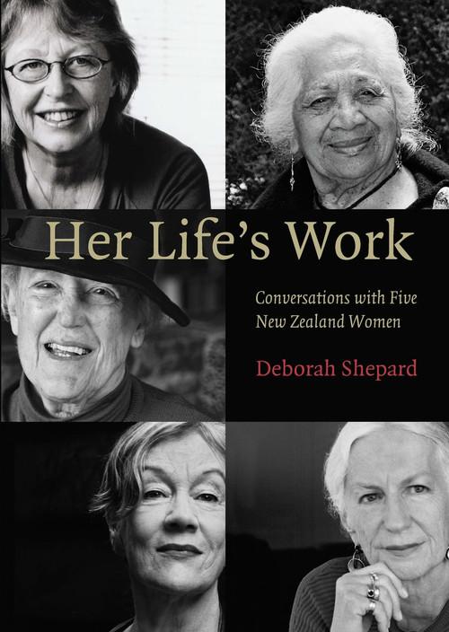 Her Life's Work: Conversations with Five New Zealand Women by Deborah Shepard