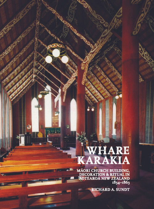 Whare Karakia: Māori Church Building, Decoration and Ritual in Aotearoa New Zealand, 1834–1863 by Richard A. Sundt