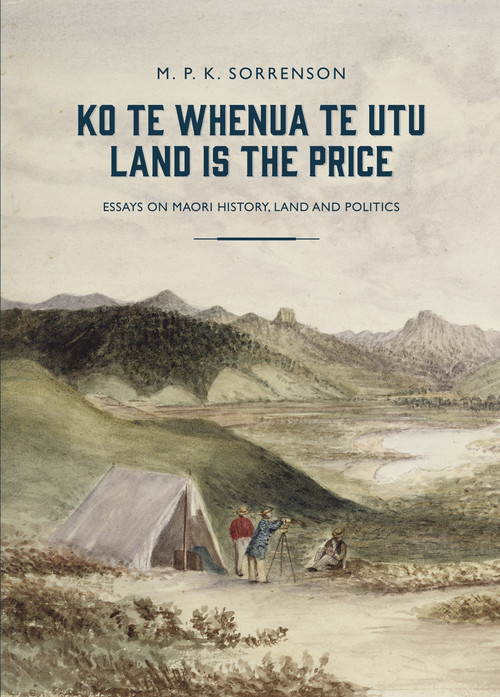 Ko te Whenua te Utu / Land is the Price: Essays on Maori History, Land and Politics by M. P. K. Sorrenson