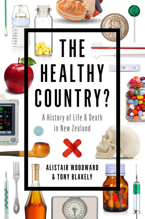 The Healthy Country? A History of Life and Death in New Zealand by Alistair Woodward and Tony Blakely