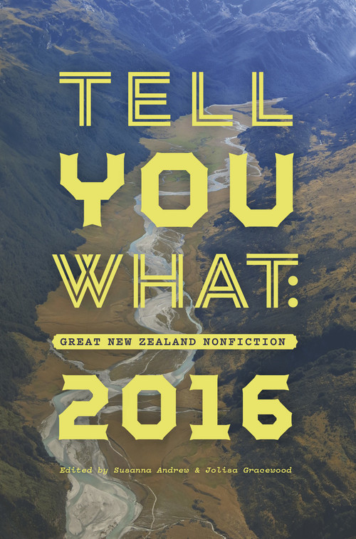 Tell You What: Great New Zealand Nonfiction 2016 by Susanna Andrew and Jolisa Gracewood