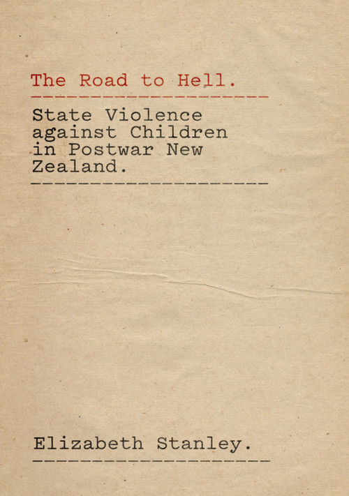 The Road to Hell: State Violence against Children in Postwar New Zealand by Elizabeth Stanley